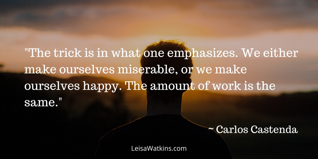 """The trick is in what one emphasizes. We either make ourselves miserable, or we make ourselves happy. The amount of work is the same."" ~ Carlos Castenda."