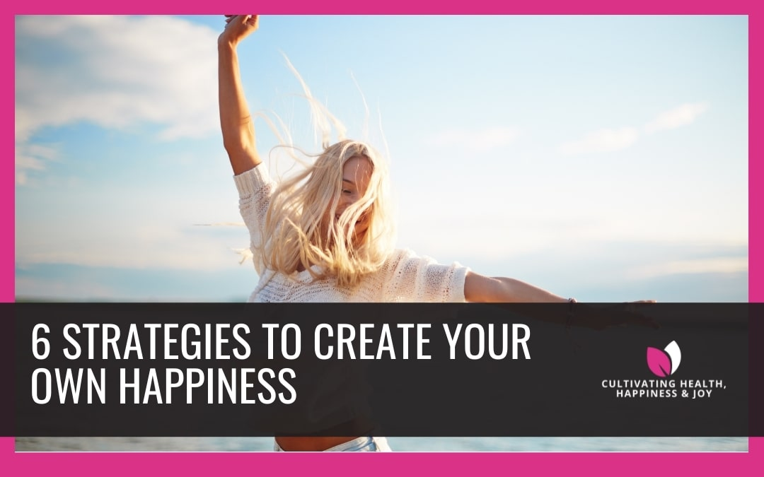 6 Strategies to Create Your Own Happiness